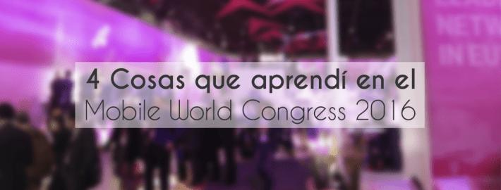 4 COSAS QUE APRENDÍ EN EL MOBILE WORLD CONGRESS 2016