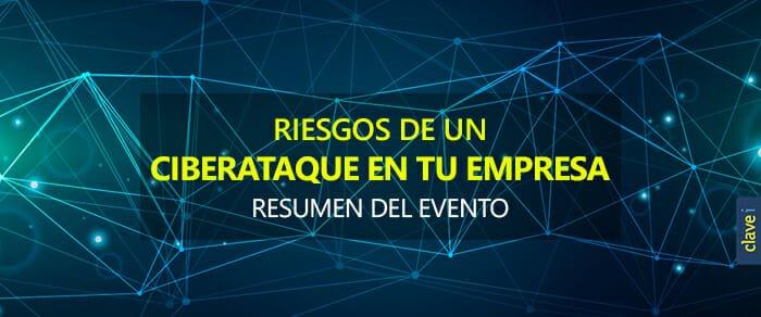 Resumen del evento: Riesgos de un Ciberataque en tu empresa