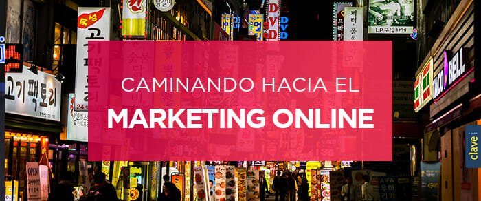 Caminando hacia el Marketing Online en tu Estrategia Digital