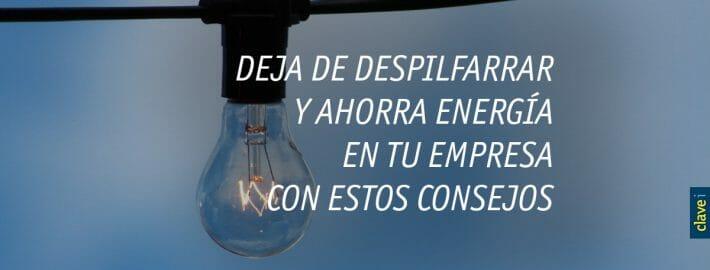 DEJA DE DESPILFARRAR Y AHORRA ENERGÍA EN TU EMPRESA CON ESTOS CONSEJOS