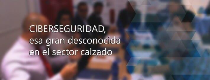 CIBERSEGURIDAD, ESA GRAN DESCONOCIDA EN EL SECTOR CALZADO