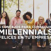 6 consejos para tener millennials felices en la empresa