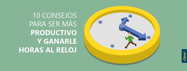 10 CONSEJOS PARA SER MÁS PRODUCTIVO Y GANARLE HORAS AL RELOJ